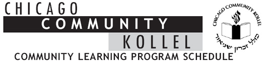CHICAGO COMMUNITY KOLLEL COMMUNITY LEARNING PROGRAM SCHEDULE